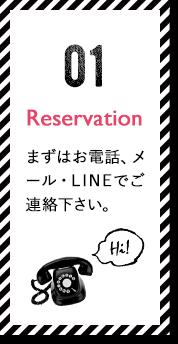 Reservation まずはお電話、メール・LINEでご連絡下さい。