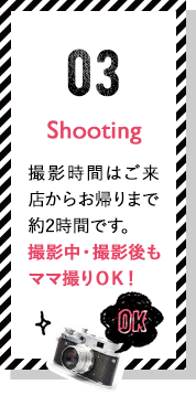 Shooting 撮影時間はご来店からお帰りまで約2時間です。撮影中・撮影後もママ撮りOK!